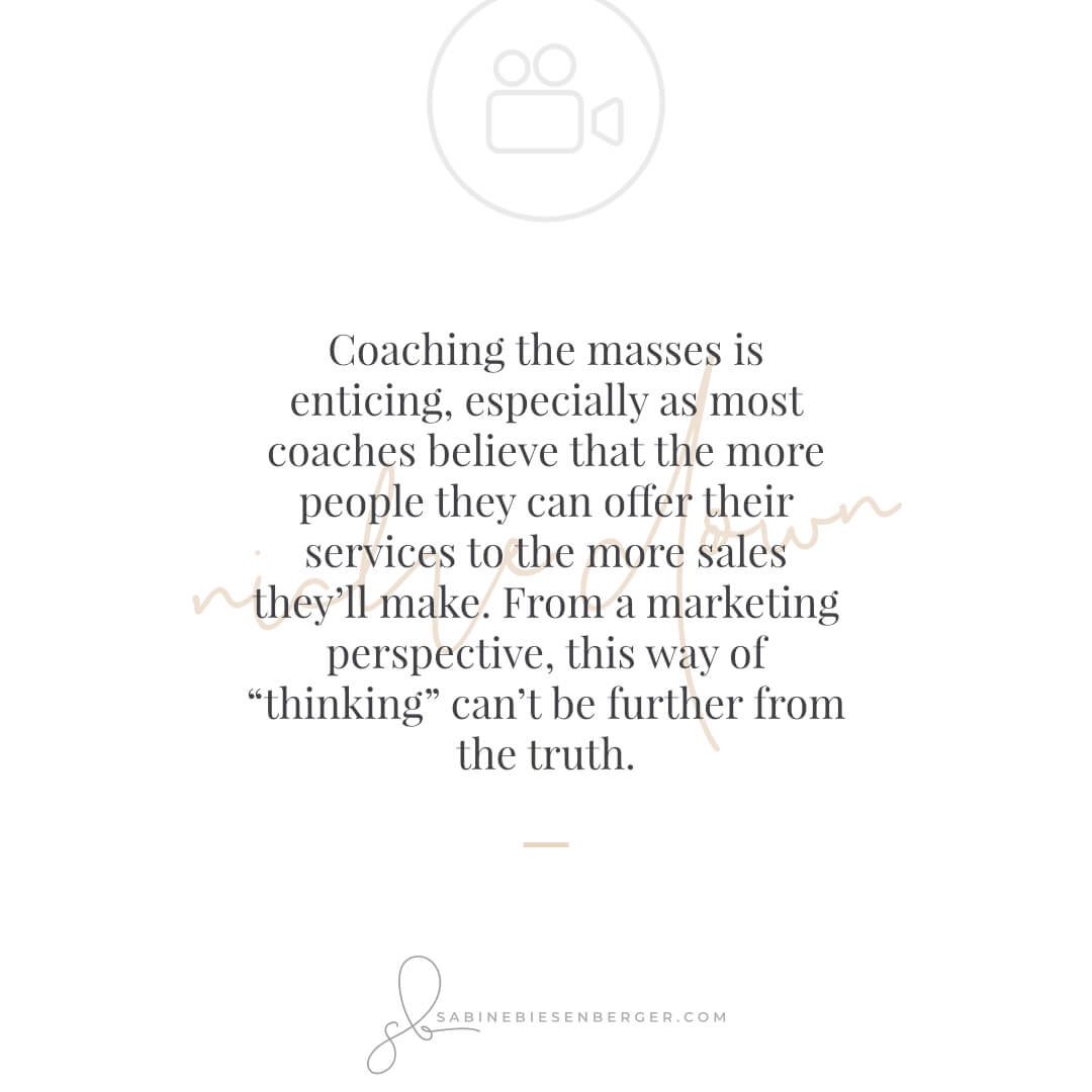 """Coaching the masses is enticing, especially as most coaches believe that the more people they can offer their services to the more sales they'll make.  From a marketing perspective, this way of """"thinking"""" can't be further from the truth. - By Sabine Biesenberger (Image: QuoteCard)"""